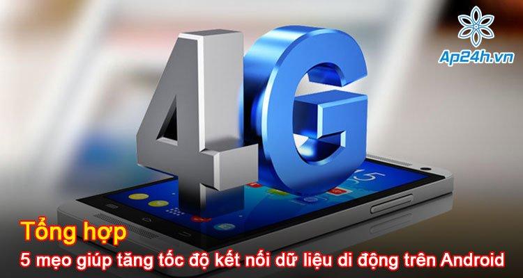 Tổng hợp 5 mẹo giúp tăng tốc độ kết nối dữ liệu di động trên Android hiệu quả nhất