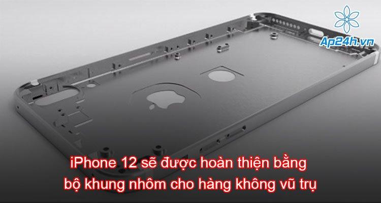iPhone 12 sẽ được hoàn thiện bằng bộ khung nhôm cho hàng không vũ trụ
