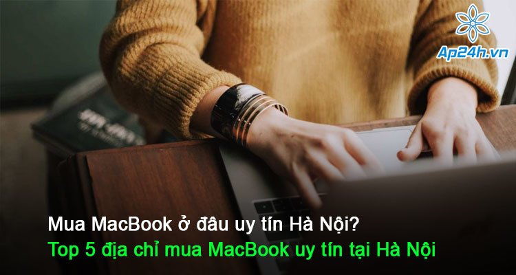 Mua MacBook ở đâu uy tín Hà Nội? Top 5 địa chỉ mua MacBook uy tín tại Hà Nội