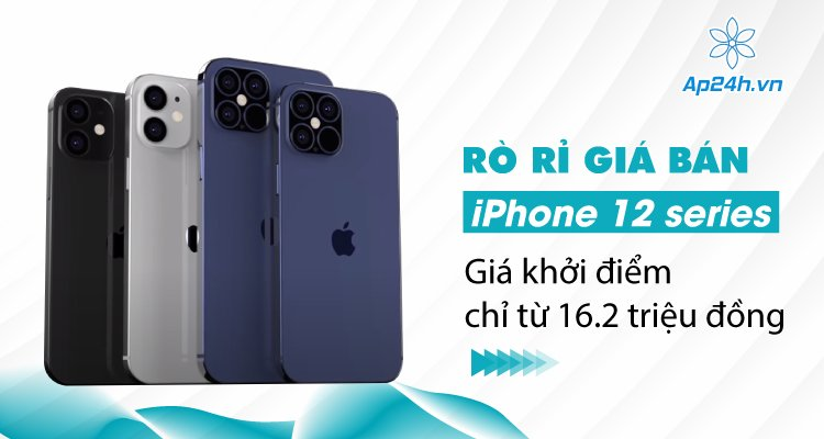 Rò rỉ giá bán iPhone 12 series: Giá khởi điểm chỉ từ 16.2 triệu đồng