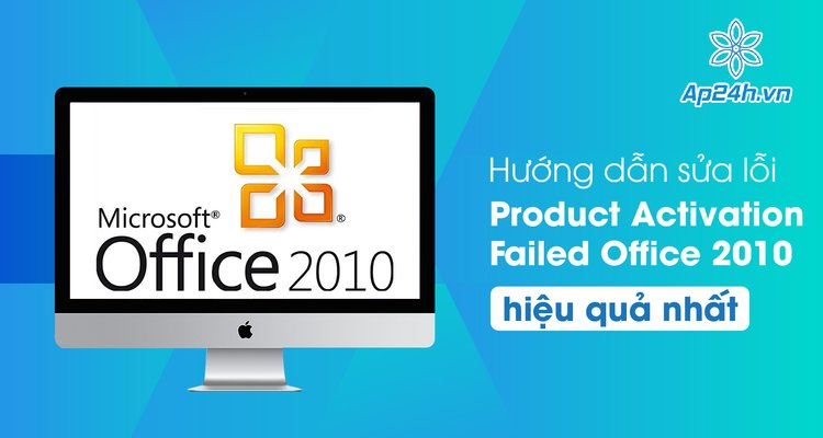 Hướng dẫn sửa lỗi Product Activation Failed Office 2010 hiệu quả nhất
