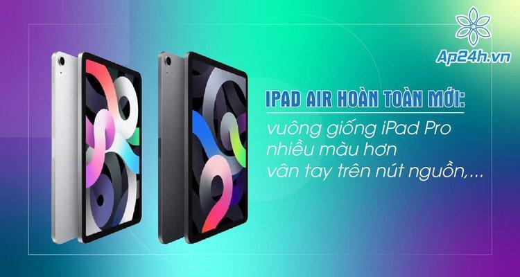 iPad Air 2020 release date hoàn toàn mới: vuông giống iPad Pro, nhiều màu hơn, vân tay trên nút nguồn,...