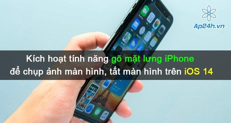 Hướng dẫn kích hoạt tính năng gõ mặt lưng iPhone để chụp ảnh màn hình, tắt màn hình của iOS 14