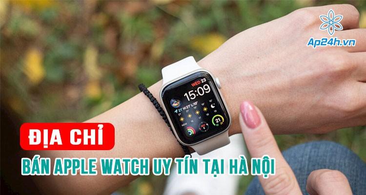Địa chỉ bán Apple Watch uy tín tại Hà Nội bạn không thể bỏ qua