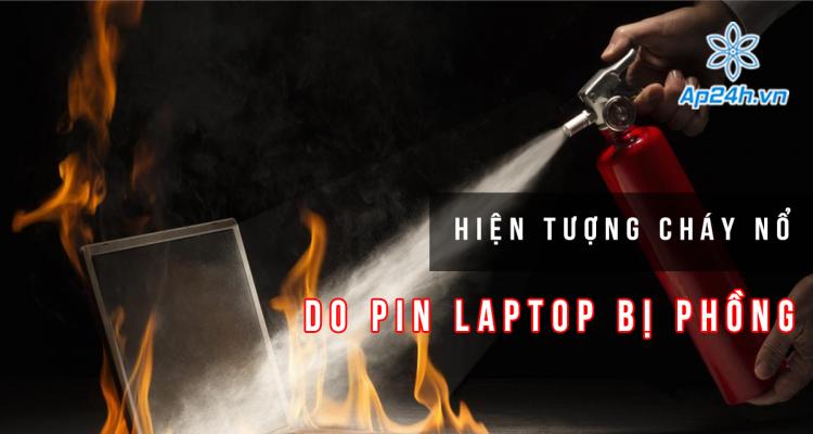 Hiện tượng cháy nổ do pin Laptop bị phồng