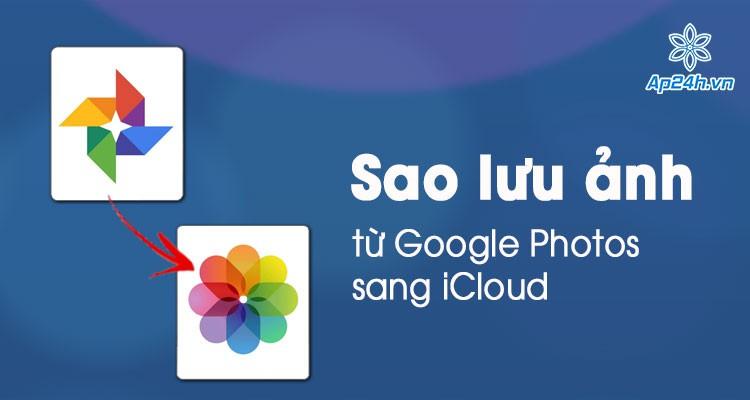 Cách chuyển hình ảnh từ Google Photos sang iCloud bằng điện thoại và máy tính
