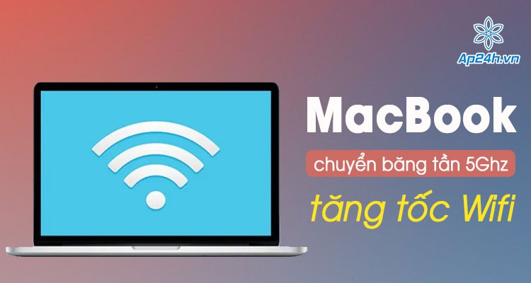 Mẹo tăng tốc Wifi cho MacBook cực nhanh bằng cách chuyển đổi băng tần 5Ghz