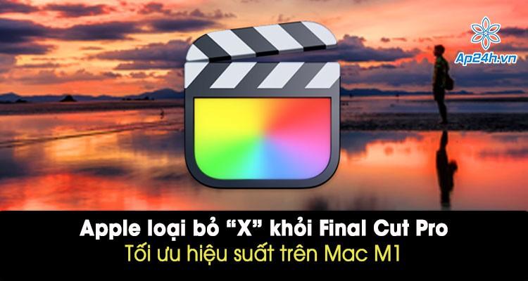 """Apple loại bỏ """"X"""" khỏi Final Cut Pro, hỗ trợ làm việc trên máy Mac M1"""