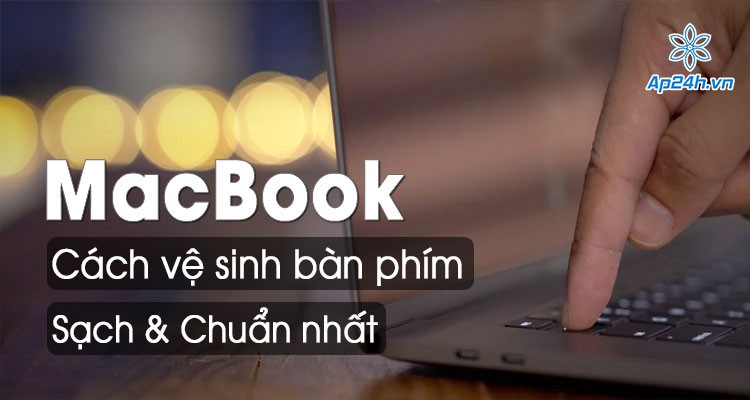 Cách vệ sinh bàn phím MacBook Air hoặc MacBook Pro sạch và chuẩn xác nhất