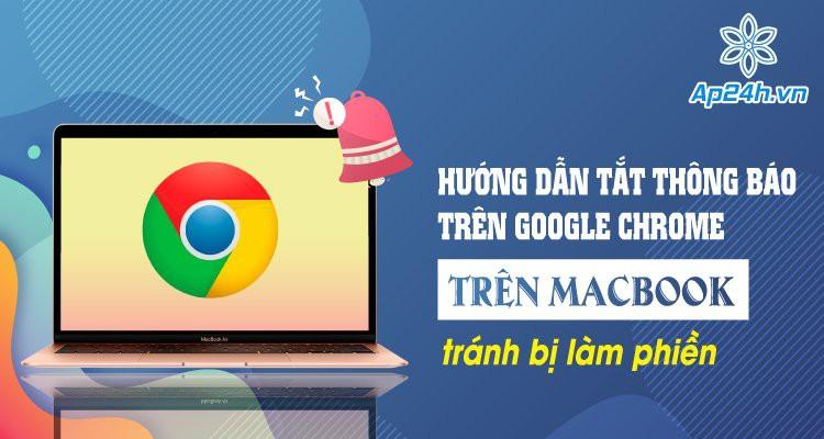 Hướng dẫn tắt thông báo trên Google Chrome trên MacBook tránh bị làm phiền