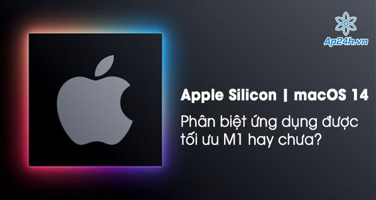 Cách phân biệt ứng dụng hỗ trợ cho Apple M1 hay chưa?