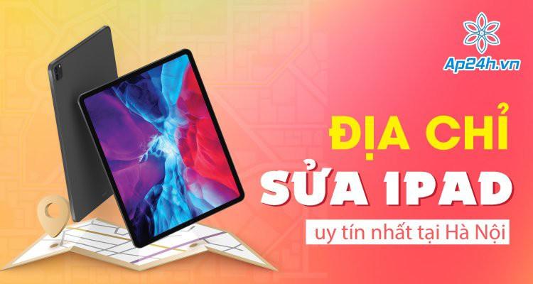 Địa chỉ sửa iPad lấy ngay tại Hà Nội uy tín nhất