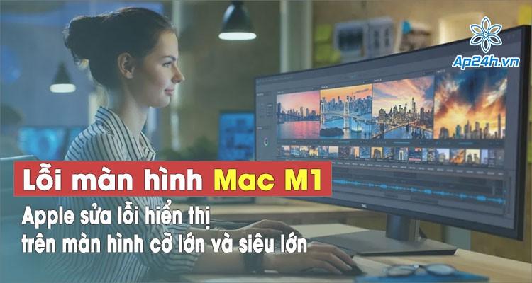 Apple khắc phục lỗi màn hình MacBook M1 khi kết nối màn hình lớn và siêu lớn