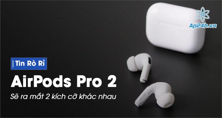 Rò rỉ hình ảnh cho thấy AirPods Pro 2 có 2 kích cỡ khác nhau