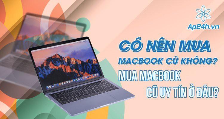 Có nên mua MacBook cũ không? Mua MacBook cũ uy tín ở đâu?