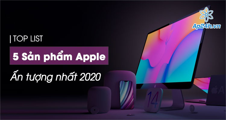 Tổng kết 5 sản phẩm ấn tượng nhất của Apple trong năm 2020