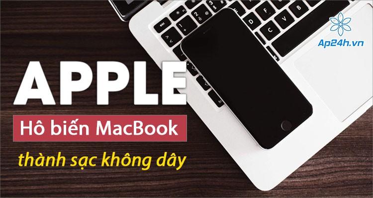 """Apple """"hô biến"""" MacBook thành sạc không dây cho iPhone, iPad và Apple Watch"""