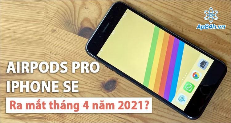 Apple dự kiến thời gian ra mắt AirPods Pro và iPhone SE vào nửa đầu năm 2021
