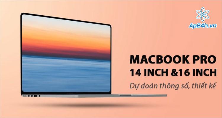 Dự đoán thông số kỹ thuật, thiết kế MacBook 14 inch và 16 inch