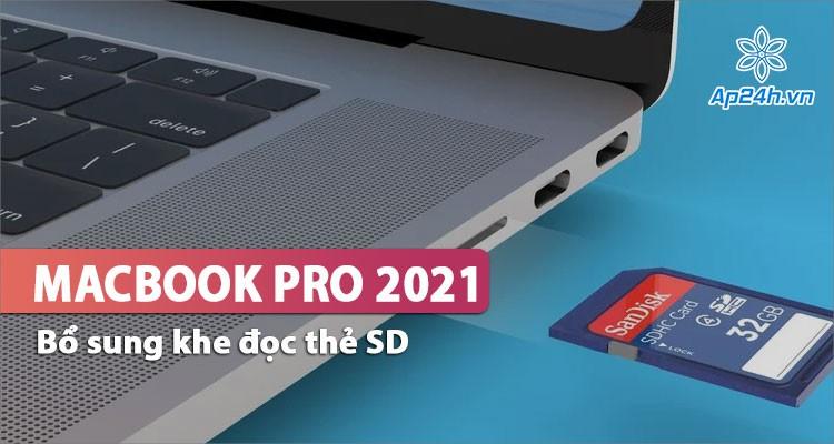 Apple thêm cổng đọc thẻ SD trên MacBook Pro 2021, hỗ trợ xử lý ảnh, video