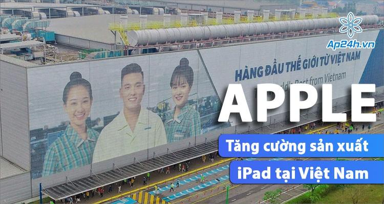 Apple gia tăng sản lượng iPad tại Việt Nam trong năm 2021