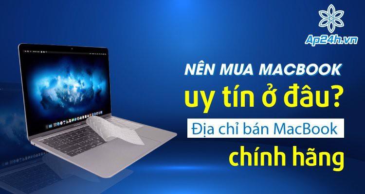 Nên mua MacBook uy tín ở đâu? Địa chỉ bán MacBook chính hãng