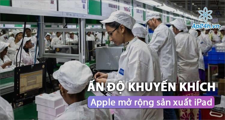 Chính phủ khuyến khích Apple mở rộng sản xuất iPad tại Ấn Độ