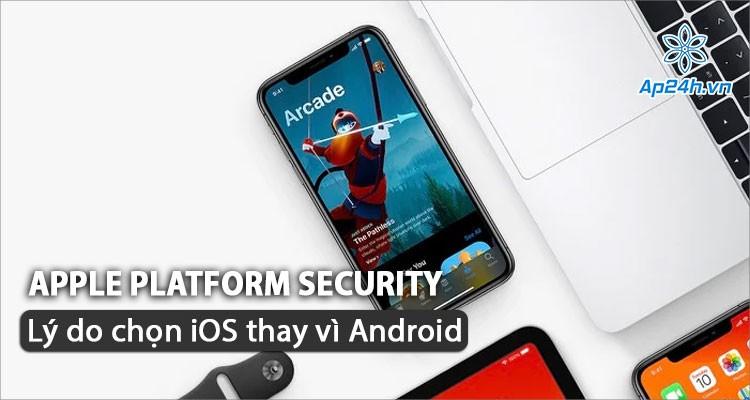 Apple Platform Security - Lý do để bạn chọn iOS thay vì Android của Google