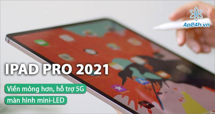 Rò rỉ thông tin iPad Pro 2021: Viền mỏng hơn, màn hình mini-LED,hỗ trợ 5G
