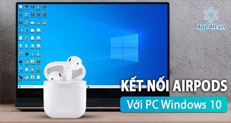 Cách kết nối AirPods với PC Windows 10 chỉ trong vòng một nốt nhạc