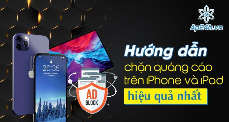 Hướng dẫn chặn quảng cáo trên iPhone và iPad hiệu quả nhất