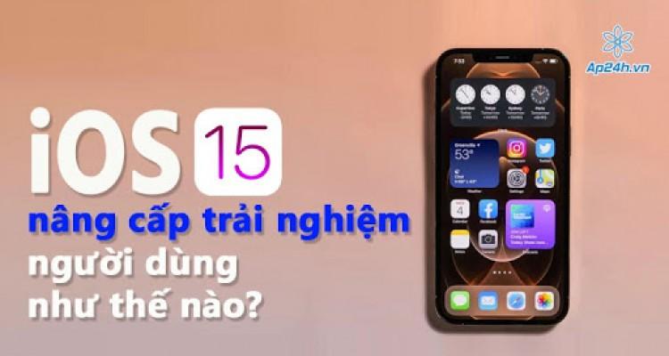 Hệ điều hành iOS 15 sẽ nâng cấp trải nghiệm người dùng như thế nào?