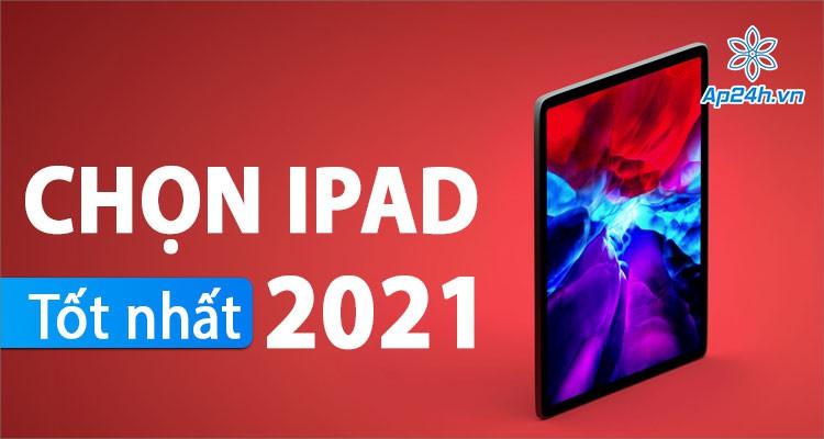 iPad tốt nhất năm 2021: Đâu là mẫu máy tính bảng Apple đáng mua nhất?