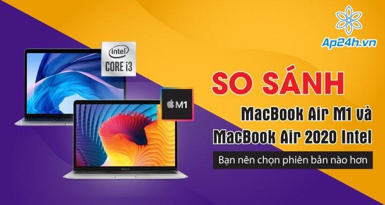 So sánh MacBook Air M1 và MacBook Air 2020 Intel: Bạn nên chọn phiên bản nào hơn?
