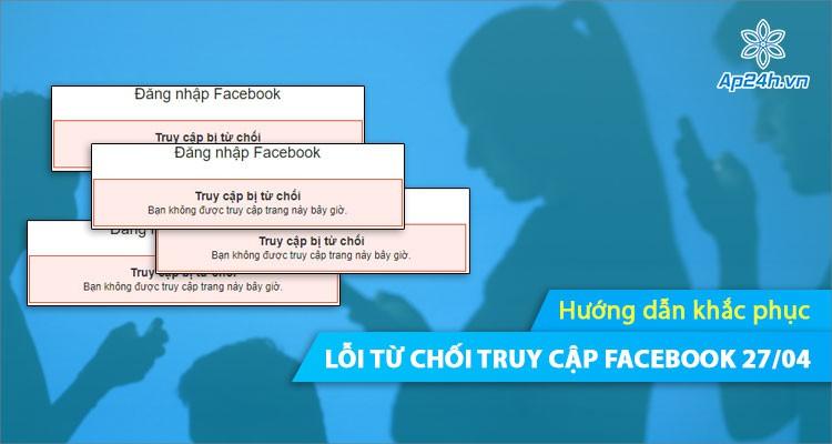 Khắc phục nhanh lỗi Facebook từ chối truy cập tài khoản (27/04)