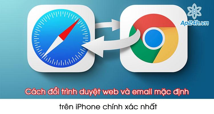 Cách đổi trình duyệt web và email mặc định trên iPhone chính xác nhất
