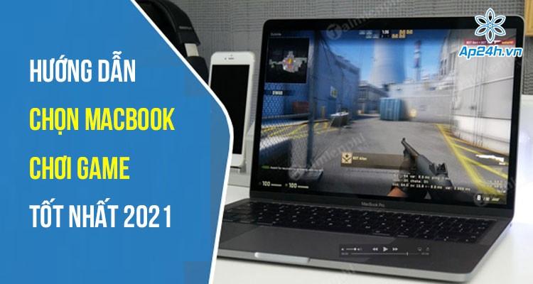 Hướng dẫn chọn MacBook chơi game tốt nhất 2021