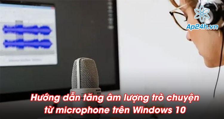Hướng dẫn tăng âm lượng trò chuyện từ microphone gấp 5 lần trên Windows 10 đơn giản nhất