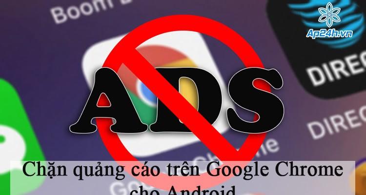 Hướng dẫn chặn quảng cáo trên Google Chrome cho Android hiệu quả nhất