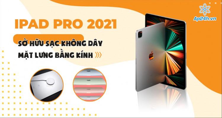 iPad Pro 2021: Sở hữu sạc không dây và mặt lưng bằng kính