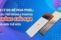 3 lý do mua Pixel: Google Photos không giới hạn và hơn thế nữa