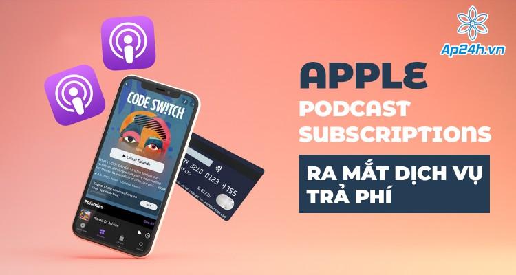 Apple   Podcast Subscriptions: Ra mắt dịch vụ trả phí