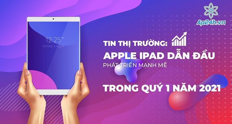 Tin thị trường: Doanh số Apple iPad tăng mạnh mẽ trong quý 1 năm 2021