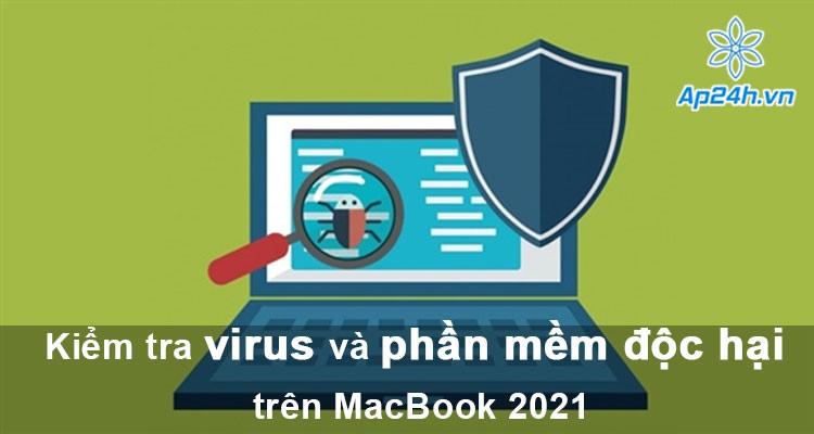 Hướng dẫn kiểm tra virus và phần mềm độc hại trên MacBook 2021