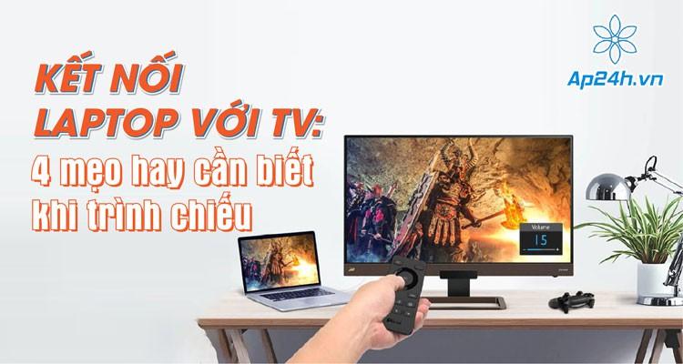 Kết nối laptop với TV: 3 mẹo hay cần biết khi trình chiếu