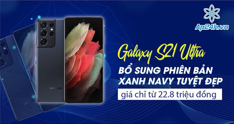 Galaxy S21 Ultra: Bổ sung phiên bản xanh Navy tuyệt đẹp, giá chỉ từ 22.8 triệu đồng