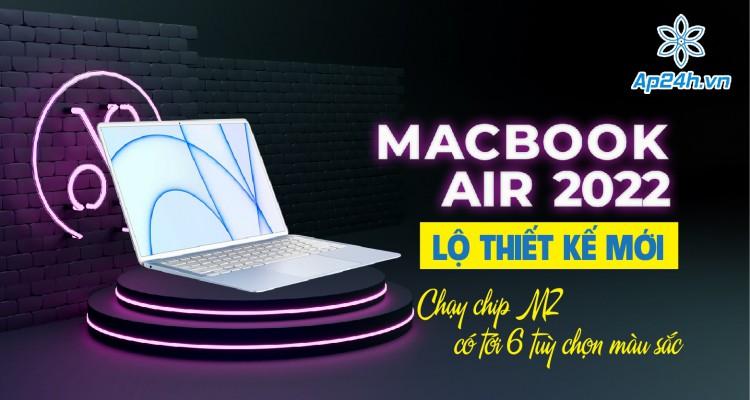 MacBook Air 2022 lộ thiết kế mới: Chạy chip M2, có tới 6 tuỳ chọn màu sắc