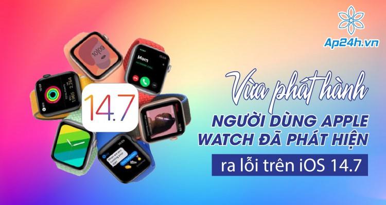iOS 14.7: Mới phát hành đã dính lỗi nghiêm trọng với Apple Watch