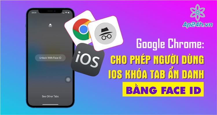 Google Chrome: Cho phép người dùng iOS khóa tab ẩn danh bằng Face ID
