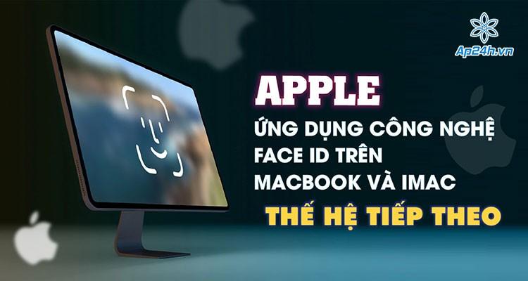 Apple: Ứng dụng công nghệ Face ID trên MacBook và iMac thế hệ tiếp theo